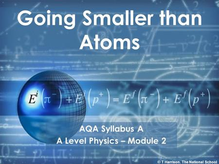 Going Smaller than Atoms AQA Syllabus A A Level Physics – Module 2 © T Harrison. The National School.
