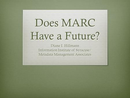 Does MARC Have a Future? Diane I. Hillmann Information Institute of Syracuse/ Metadata Management Associates.