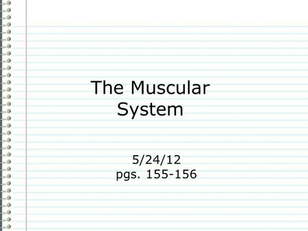 "The Muscular System 5/24/12 pgs. 155-156 Know What types of muscles are there? (There are three of them.) Evidence: you create The Muscular System ""I."