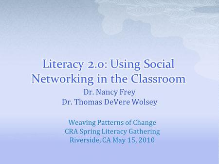 Dr. Nancy Frey Dr. Thomas DeVere Wolsey Weaving Patterns of Change CRA Spring Literacy Gathering Riverside, CA May 15, 2010.