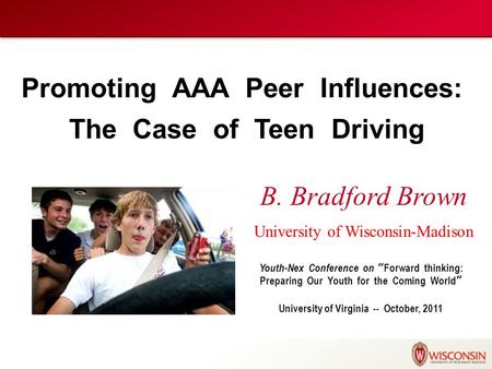 "Promoting AAA Peer Influences: The Case of Teen Driving B. Bradford Brown University of Wisconsin-Madison Youth-Nex Conference on ""Forward thinking: Preparing."