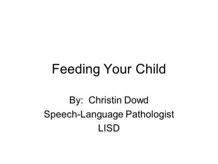 Feeding Your Child By: Christin Dowd Speech-Language Pathologist LISD.