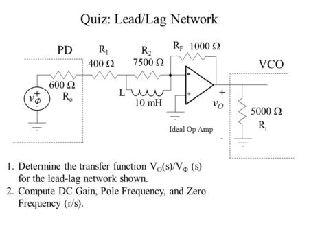 Quiz: Lead/Lag Network 1.Determine the transfer function V O (s)/V  (s) for the lead-lag network shown. 2.Compute DC Gain, Pole Frequency, and Zero Frequency.