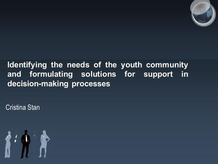 Identifying the needs of the youth community and formulating solutions for support in decision-making processes Cristina Stan.