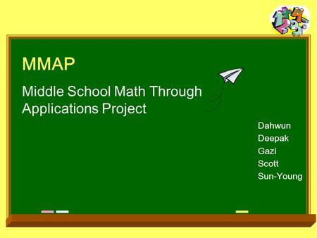 MMAP Middle School Math Through Applications Project Dahwun Deepak Gazi Scott Sun-Young.