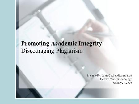 Promoting Academic Integrity: Discouraging Plagiarism Presented by Laura Choi and Roger Stott Howard Community College January 25, 2006.