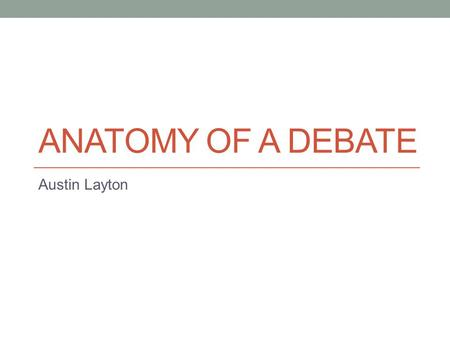 ANATOMY OF A DEBATE Austin Layton. What is this lecture about? Speech-by-Speech breakdown Focuses on what each debate should be doing during each speech.