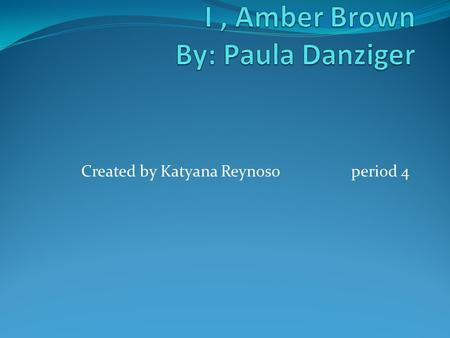 Created by Katyana Reynosoperiod 4. characters Amber brown loves to reaped her words. She loves to be her own person. Amber loves her parents but doesn't.