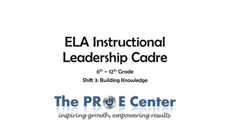 ELA Instructional Leadership Cadre 6 th – 12 th Grade Shift 3: Building Knowledge.