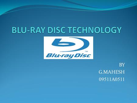 BY G.MAHESH 09511A0511. CONTENTS: Introduction History Characteristics of Blu-ray Disc. Specifications of Blu-ray Disc. Applications Conclusion.