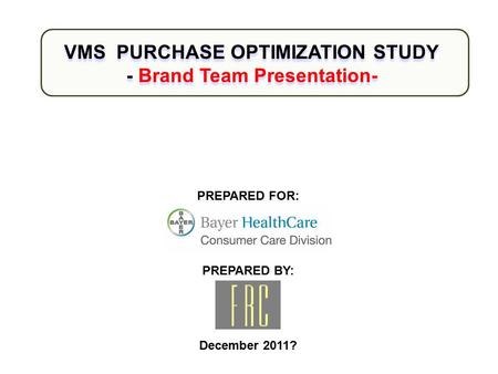 PREPARED FOR: PREPARED BY: December 2011? VMS PURCHASE OPTIMIZATION STUDY - Brand Team Presentation- VMS PURCHASE OPTIMIZATION STUDY - Brand Team Presentation-