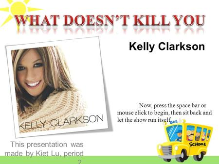 This presentation was made by Kiet Lu, period 2. Kelly Clarkson Now, press the space bar or mouse click to begin, then sit back and let the show run itself.