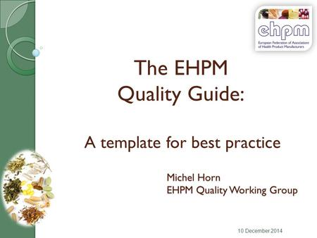 The EHPM Quality Guide: A template for best practice 10 December 2014 Michel Horn EHPM Quality Working Group.