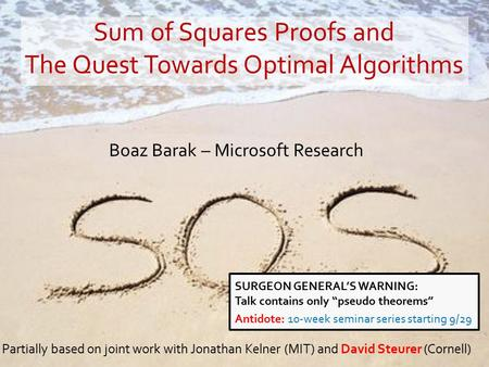Boaz Barak – Microsoft Research Partially based on joint work with Jonathan Kelner (MIT) and David Steurer (Cornell) Sum of Squares Proofs and The Quest.