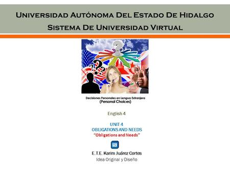 "Universidad Autónoma Del Estado De Hidalgo Sistema De Universidad Virtual English 4 UNIT 4 OBLIGATIONS AND NEEDS ""Obligations and Needs"" E.T.E. Karim Juárez."