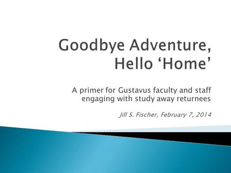 A primer for Gustavus faculty and staff engaging with study away returnees Jill S. Fischer, February 7, 2014.