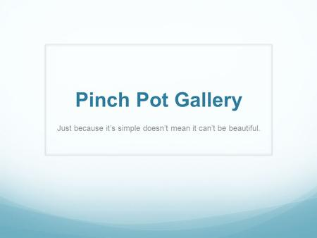 Pinch Pot Gallery Just because it's simple doesn't mean it can't be beautiful.