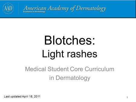 1 Blotches: Light rashes Medical Student Core Curriculum in Dermatology Last updated April 18, 2011.