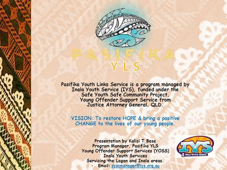 Pasifika Youth Links Service is a program managed by Inala Youth Service (IYS), funded under the Safe Youth Safe Community Project, Young Offender Support.