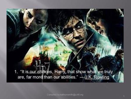 "Compiled by kathrynsmith@u-46.org 1. ""It is our choices, Harry, that show what we truly are, far more than our abilities."" ― J.K. Rowling Compiled by."