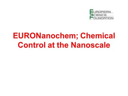 EURONanochem; Chemical Control at the Nanoscale. Eurocore proposal co-ordinated by Professor G Dujardin Laboratoire de Photophysique Moléculaire, Université.