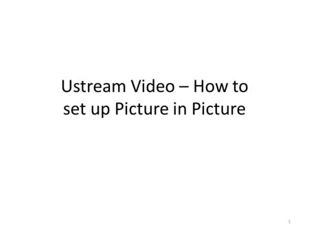 Ustream Video – How to set up Picture in Picture 1.