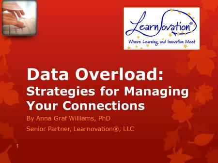 Data Overload: Strategies for Managing Your Connections By Anna Graf Williams, PhD Senior Partner, Learnovation®, LLC 1.
