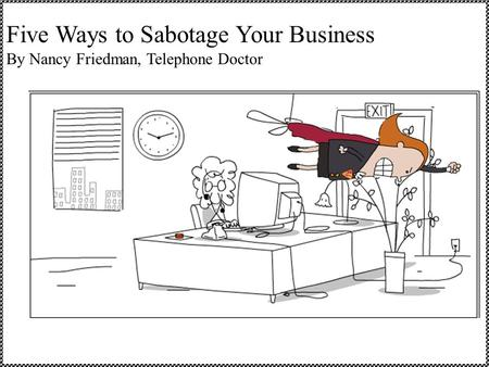 Five Ways to Sabotage Your Business By Nancy Friedman, Telephone Doctor.