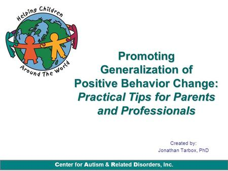 C enter for A utism & R elated D isorders, Inc. Promoting Generalization of Positive Behavior Change: Practical Tips for Parents and Professionals Created.