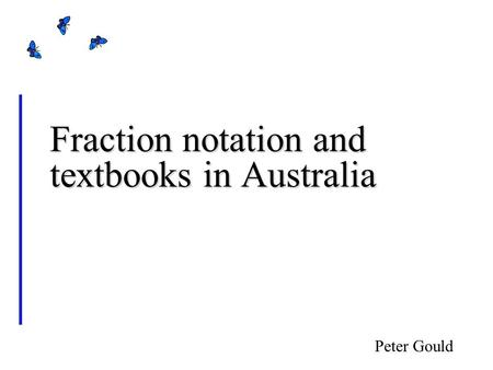 Fraction notation and textbooks in Australia Peter Gould.