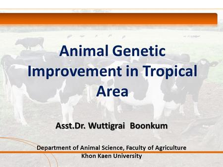 Animal Genetic Improvement in Tropical Area Asst.Dr. Wuttigrai Boonkum Department of Animal Science, Faculty of Agriculture Khon Kaen University.