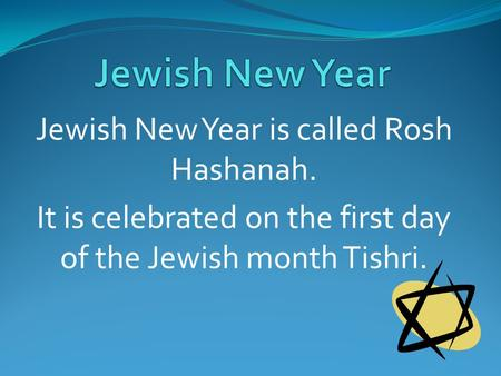Jewish New Year is called Rosh Hashanah. It is celebrated on the first day of the Jewish month Tishri.