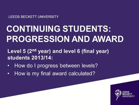 LEEDS BECKETT UNIVERSITY CONTINUING STUDENTS: PROGRESSION AND AWARD Level 5 (2 nd year) and level 6 (final year) students 2013/14: How do I progress between.