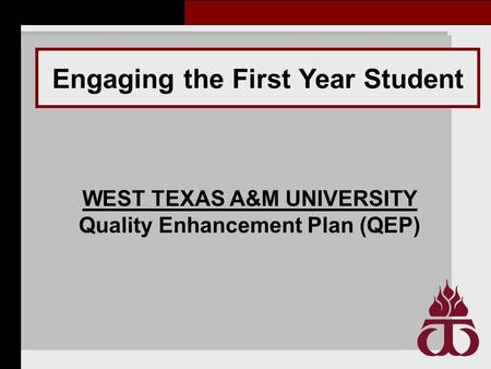 Engaging the First Year Student WEST TEXAS A&M UNIVERSITY Quality Enhancement Plan (QEP)