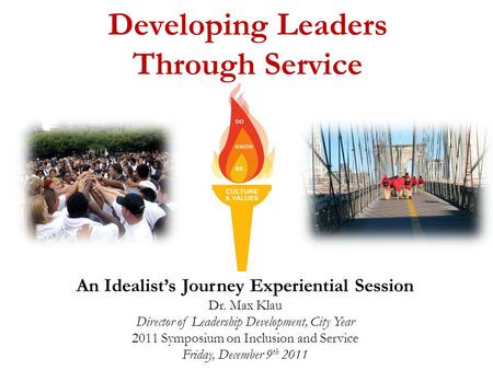 Developing Leaders Through Service An Idealist's Journey Experiential Session Dr. Max Klau Director of Leadership Development, City Year 2011 Symposium.