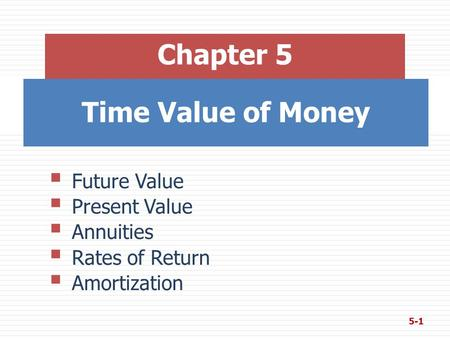 Time Value of Money Chapter 5  Future Value  Present Value  Annuities  Rates of Return  Amortization 5-1.