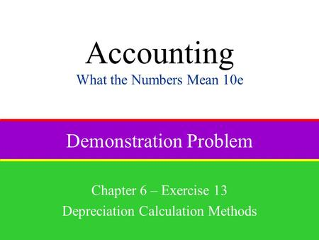 Demonstration Problem Chapter 6 – Exercise 13 Depreciation Calculation Methods Accounting What the Numbers Mean 10e.