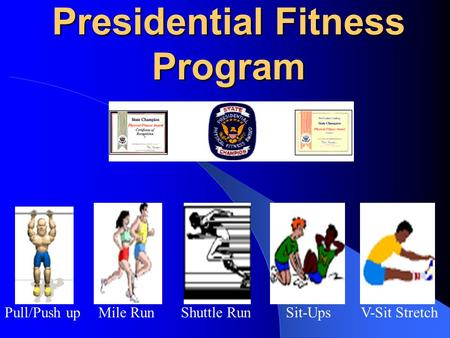 Presidential Fitness Program Pull/Push upMile RunShuttle RunSit-UpsV-Sit Stretch.
