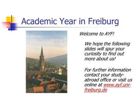 Academic Year in Freiburg Welcome to AYF! We hope the following slides will spur your curiosity to find out more about us! For further information contact.