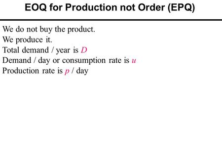 EOQ for Production not Order (EPQ) We do not buy the product. We produce it. Total demand / year is D Demand / day or consumption rate is u Production.