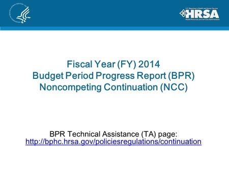 Fiscal Year (FY) 2014 Budget Period Progress Report (BPR) Noncompeting Continuation (NCC) BPR Technical Assistance (TA) page: http://bphc.hrsa.gov/policiesregulations/continuation.