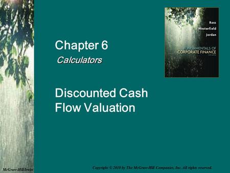 Chapter 6 Calculators Calculators Discounted Cash Flow Valuation McGraw-Hill/Irwin Copyright © 2010 by The McGraw-Hill Companies, Inc. All rights reserved.