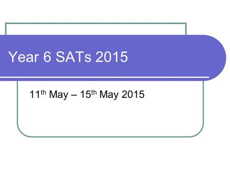 Year 6 SATs 2015 11 th May – 15 th May 2015. SATs Tests Reading Maths (including mental maths) SPaG Writing (Teacher assessment) Additional Level 6 tests.