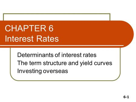 6-1 CHAPTER 6 Interest Rates Determinants of interest rates The term structure and yield curves Investing overseas.