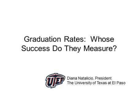 Graduation Rates: Whose Success Do They Measure? Diana Natalicio, President The University of Texas at El Paso.