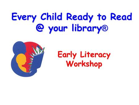Every Child Ready to your library ® Early Literacy Workshop.