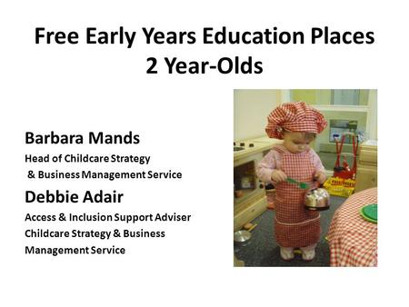 Free Early Years Education Places 2 Year-Olds Barbara Mands Head of Childcare Strategy & Business Management Service Debbie Adair Access & Inclusion Support.