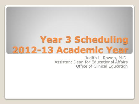 Year 3 Scheduling 2012-13 Academic Year Judith L. Rowen, M.D. Assistant Dean for Educational Affairs Office of Clinical Education.