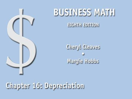 Business Math, Eighth Edition Cleaves/Hobbs © 2009 Pearson Education, Inc. Upper Saddle River, NJ 07458 All Rights Reserved 16.1 Depreciation Methods.