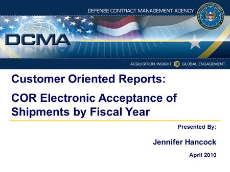 Customer Oriented Reports: COR Electronic Acceptance of Shipments by Fiscal Year Presented By: Jennifer Hancock April 2010.